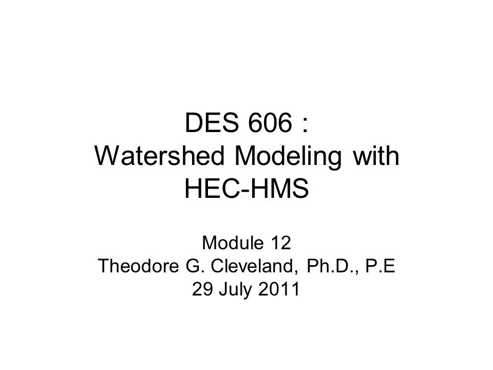 DES 606 : Watershed Modeling with HEC-HMS Module 12 Theodore G. Cleveland, Ph.D., P.E 29 July 2011
