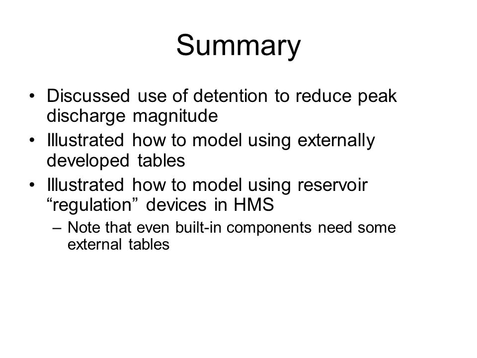 Summary Discussed use of detention to reduce peak discharge magnitude Illustrated how to model using externally developed tables Illustrated how to model using reservoir regulation devices in HMS –Note that even built-in components need some external tables