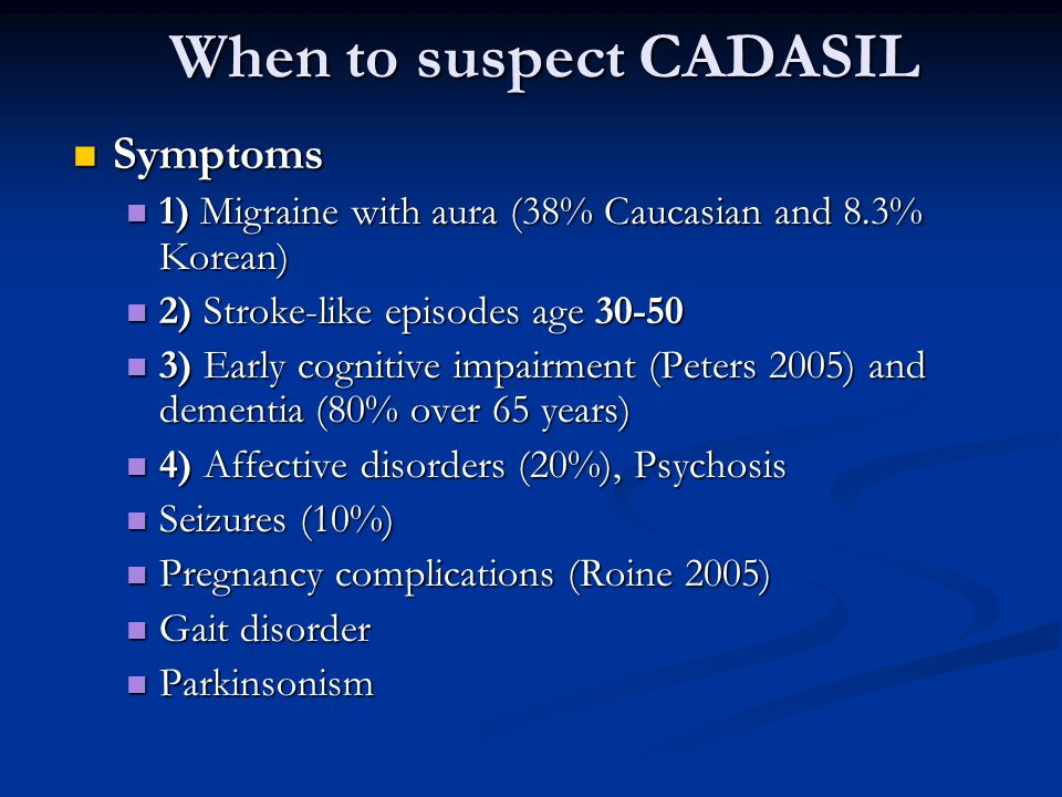 When to suspect CADASIL Symptoms Symptoms 1) Migraine with aura (38% Caucasian and 8.3% Korean) 1) Migraine with aura (38% Caucasian and 8.3% Korean) 2) Stroke-like episodes age 30-50 2) Stroke-like episodes age 30-50 3) Early cognitive impairment (Peters 2005) and dementia (80% over 65 years) 3) Early cognitive impairment (Peters 2005) and dementia (80% over 65 years) 4) Affective disorders (20%), Psychosis 4) Affective disorders (20%), Psychosis Seizures (10%) Seizures (10%) Pregnancy complications (Roine 2005) Pregnancy complications (Roine 2005) Gait disorder Gait disorder Parkinsonism Parkinsonism