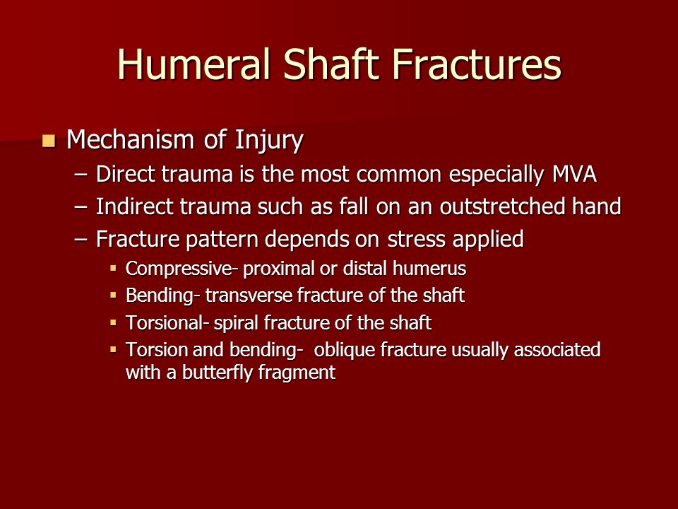 Mechanism of Injury Mechanism of Injury –Direct trauma is the most common especially MVA –Indirect trauma such as fall on an outstretched hand –Fracture pattern depends on stress applied  Compressive- proximal or distal humerus  Bending- transverse fracture of the shaft  Torsional- spiral fracture of the shaft  Torsion and bending- oblique fracture usually associated with a butterfly fragment