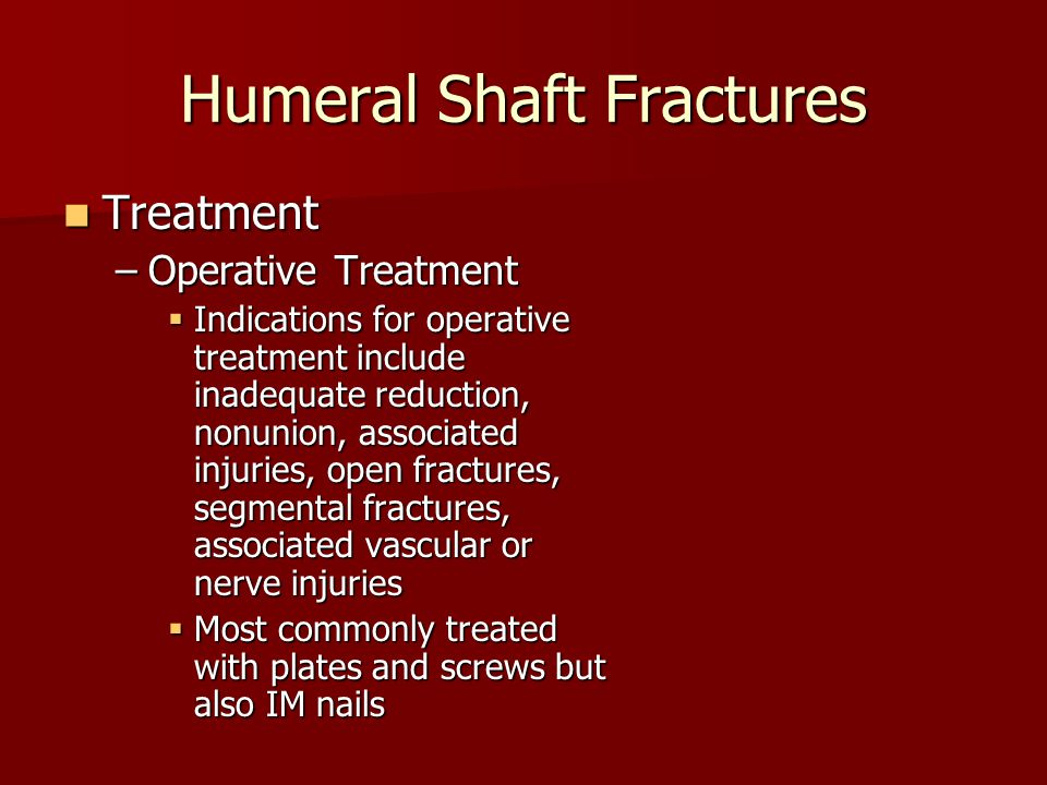 Humeral Shaft Fractures Treatment Treatment –Operative Treatment  Indications for operative treatment include inadequate reduction, nonunion, associated injuries, open fractures, segmental fractures, associated vascular or nerve injuries  Most commonly treated with plates and screws but also IM nails