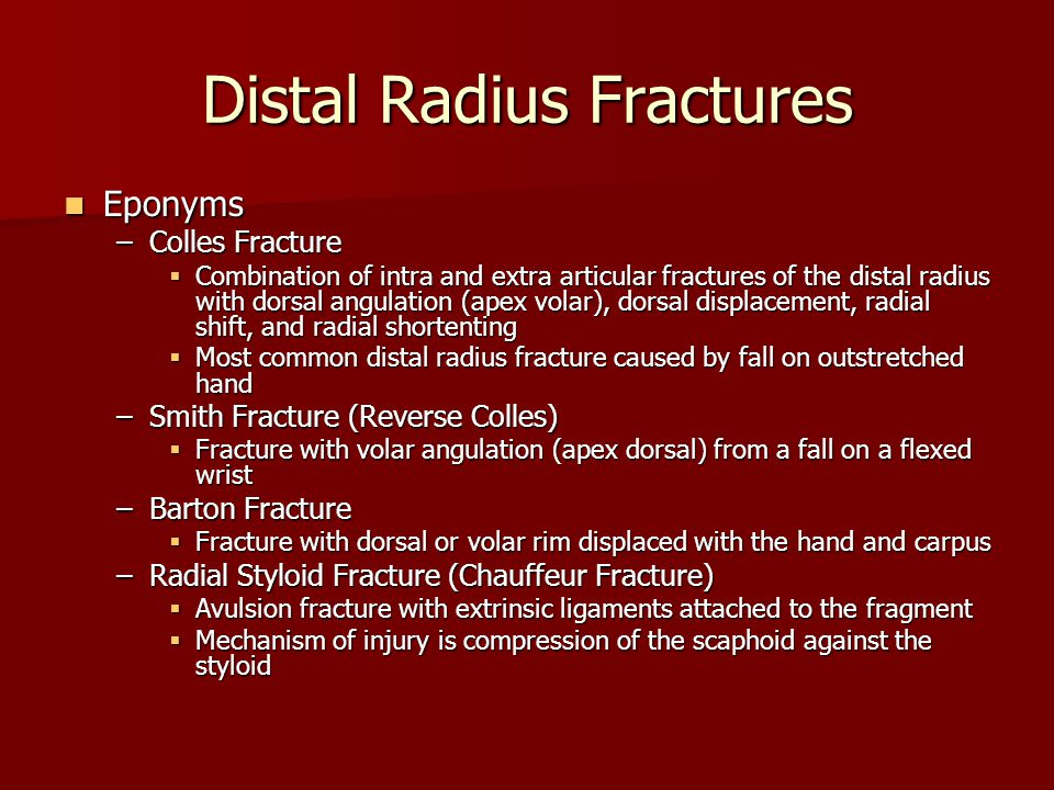 Distal Radius Fractures Eponyms Eponyms –Colles Fracture  Combination of intra and extra articular fractures of the distal radius with dorsal angulation (apex volar), dorsal displacement, radial shift, and radial shortenting  Most common distal radius fracture caused by fall on outstretched hand –Smith Fracture (Reverse Colles)  Fracture with volar angulation (apex dorsal) from a fall on a flexed wrist –Barton Fracture  Fracture with dorsal or volar rim displaced with the hand and carpus –Radial Styloid Fracture (Chauffeur Fracture)  Avulsion fracture with extrinsic ligaments attached to the fragment  Mechanism of injury is compression of the scaphoid against the styloid