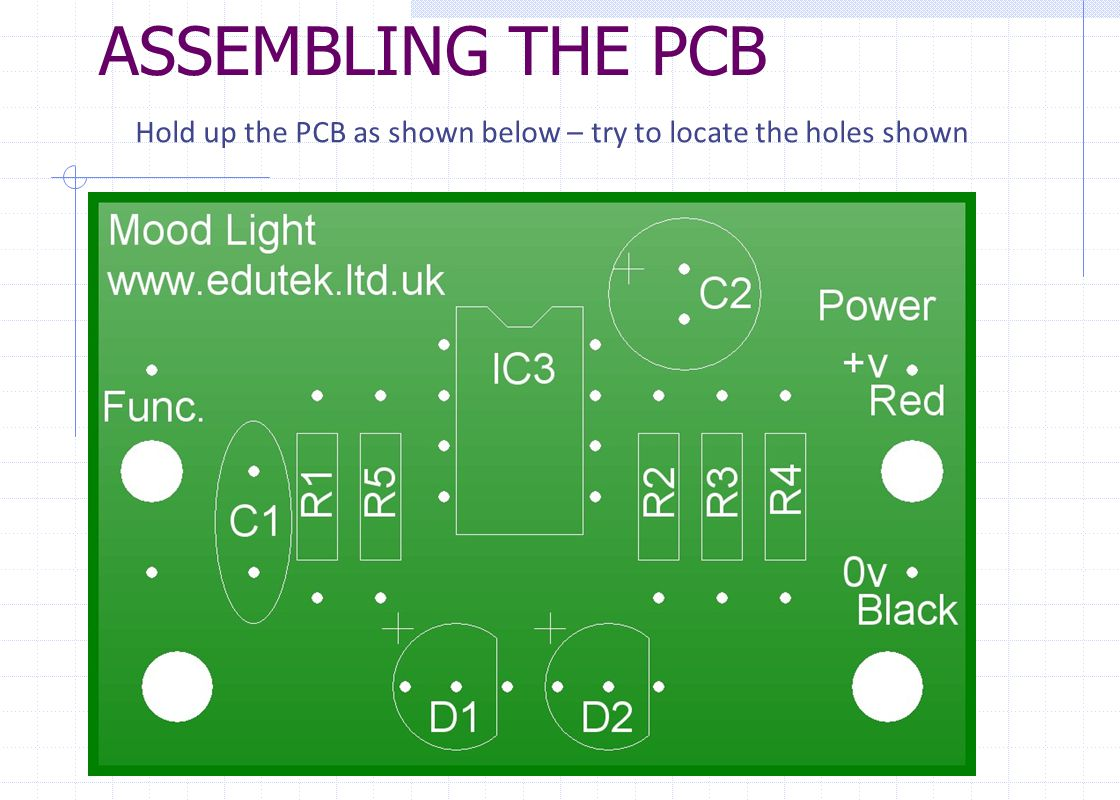 ASSEMBLING THE PCB Hold up the PCB as shown below – try to locate the holes shown