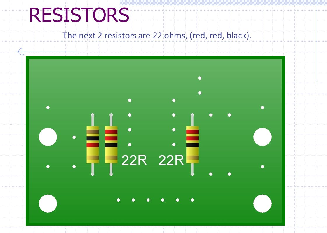 RESISTORS The last 2 resistors are both 47 ohms, (yellow, violet, black).