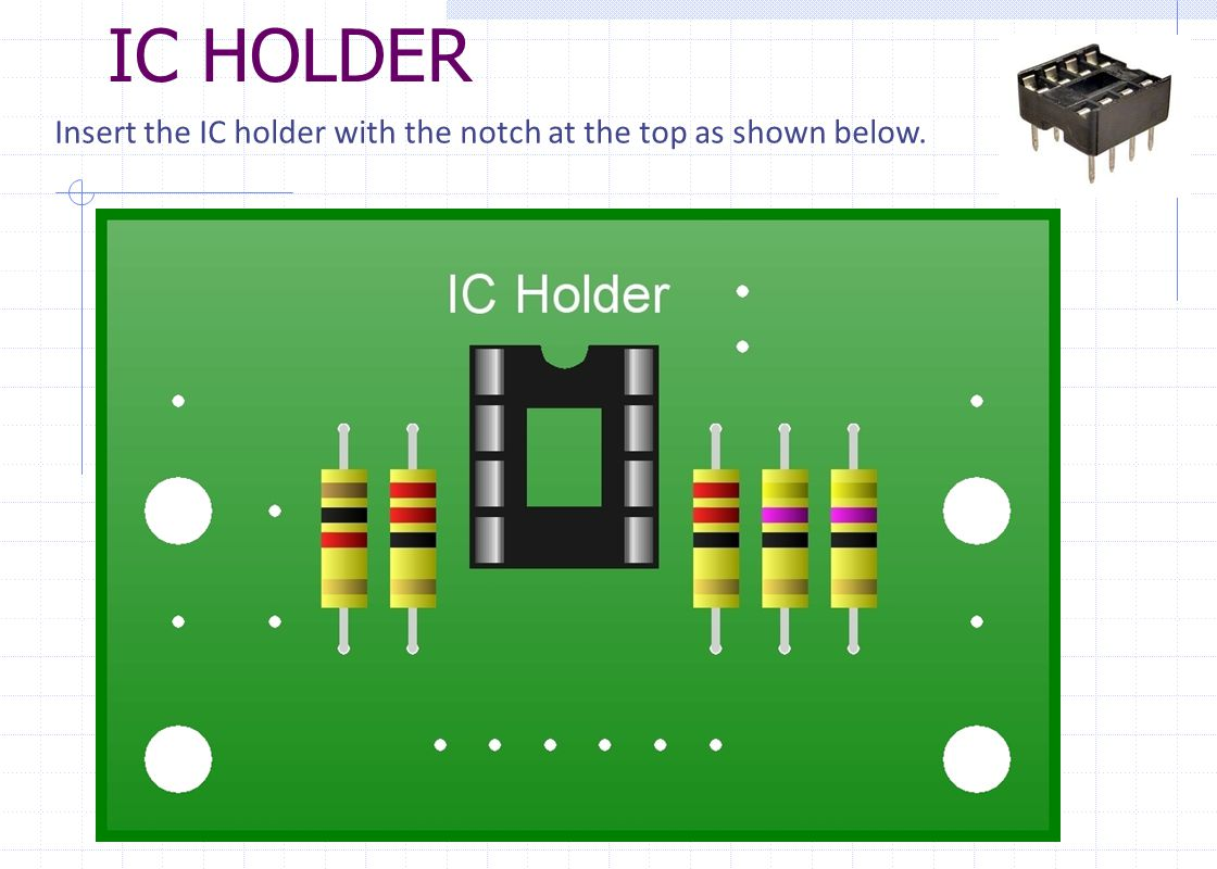 IC HOLDER Insert the IC holder with the notch at the top as shown below.