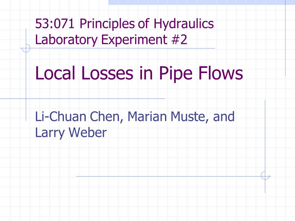 53:071 Principles of Hydraulics Laboratory Experiment #2 Local Losses in Pipe Flows Li-Chuan Chen, Marian Muste, and Larry Weber