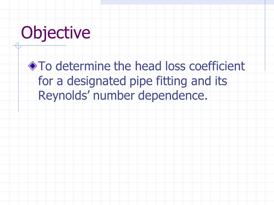 Objective To determine the head loss coefficient for a designated pipe fitting and its Reynolds' number dependence.