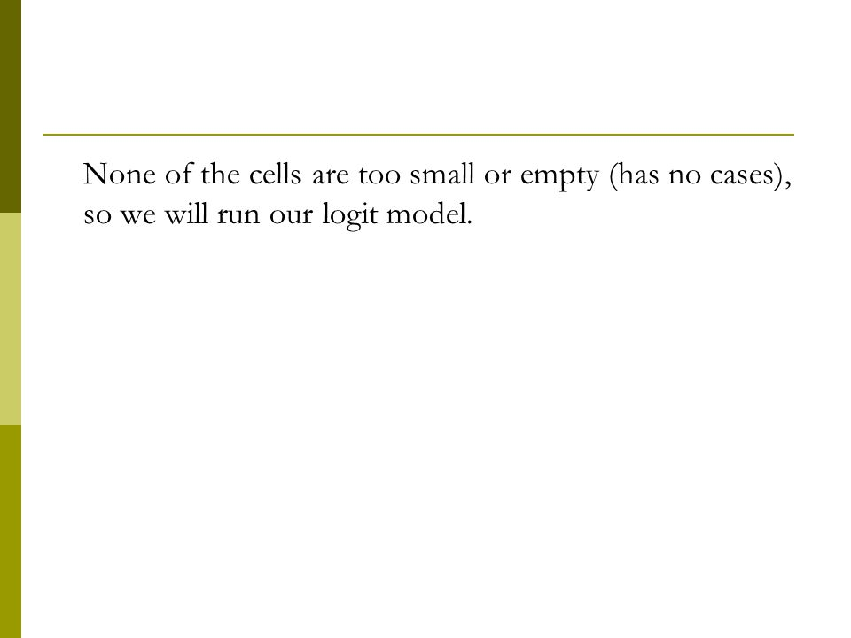 None of the cells are too small or empty (has no cases), so we will run our logit model.