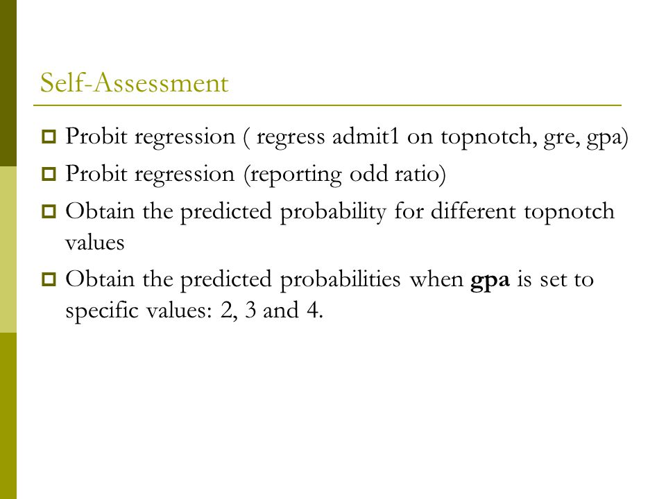 Self-Assessment  Probit regression ( regress admit1 on topnotch, gre, gpa)  Probit regression (reporting odd ratio)  Obtain the predicted probability for different topnotch values  Obtain the predicted probabilities when gpa is set to specific values: 2, 3 and 4.