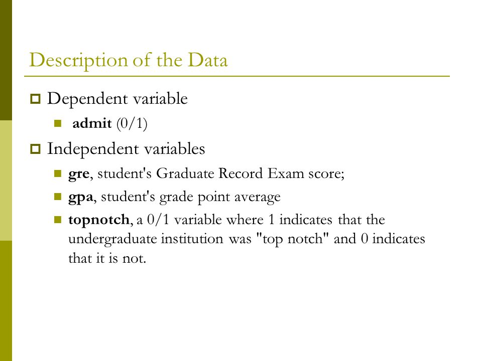 Description of the Data  Dependent variable admit (0/1)  Independent variables gre, student s Graduate Record Exam score; gpa, student s grade point average topnotch, a 0/1 variable where 1 indicates that the undergraduate institution was top notch and 0 indicates that it is not.