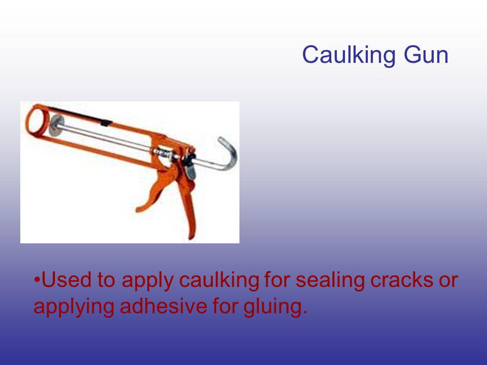 Caulking Gun Used to apply caulking for sealing cracks or applying adhesive for gluing.