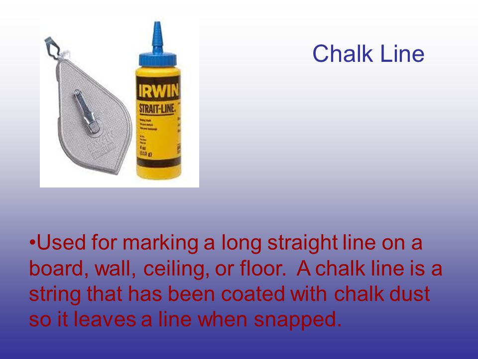 Chalk Line Used for marking a long straight line on a board, wall, ceiling, or floor. A chalk line is a string that has been coated with chalk dust so