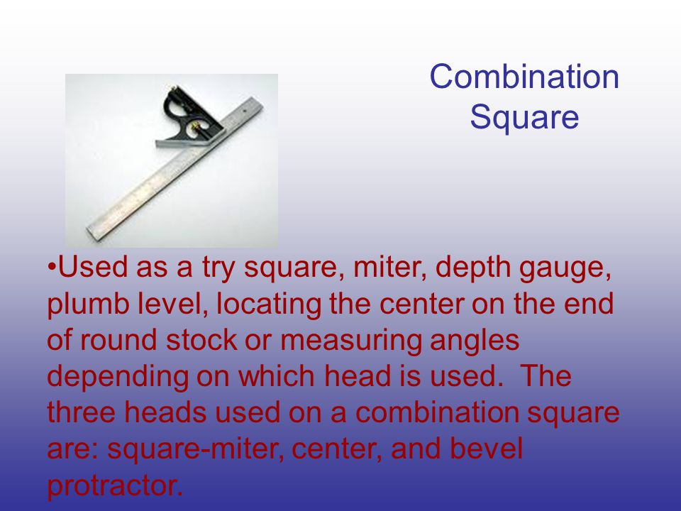 Combination Square Used as a try square, miter, depth gauge, plumb level, locating the center on the end of round stock or measuring angles depending on which head is used.