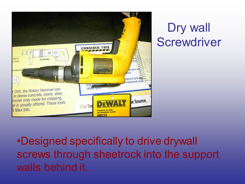 Dry wall Screwdriver Designed specifically to drive drywall screws through sheetrock into the support walls behind it.