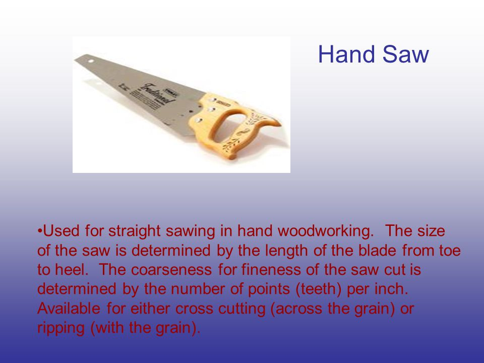 Hand Saw Used for straight sawing in hand woodworking.