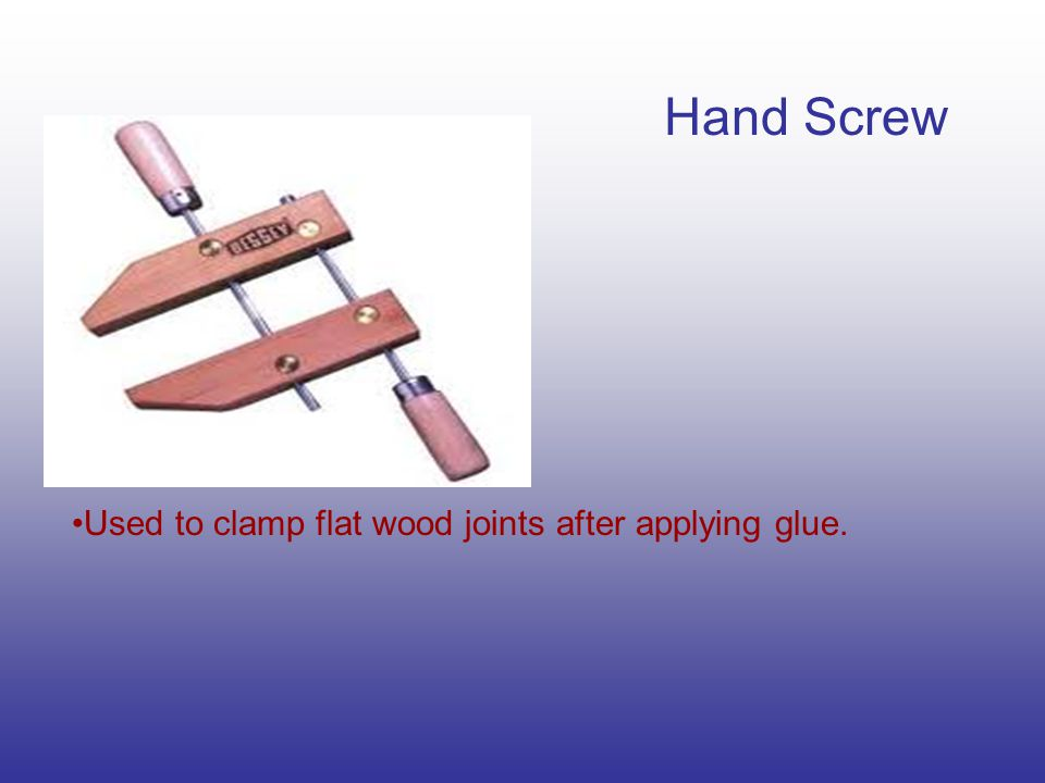 Hand Screw Used to clamp flat wood joints after applying glue.