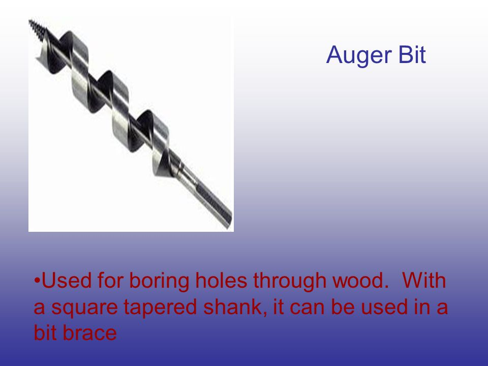Auger Bit Used for boring holes through wood. With a square tapered shank, it can be used in a bit brace