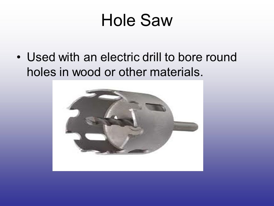 Hole Saw Used with an electric drill to bore round holes in wood or other materials.