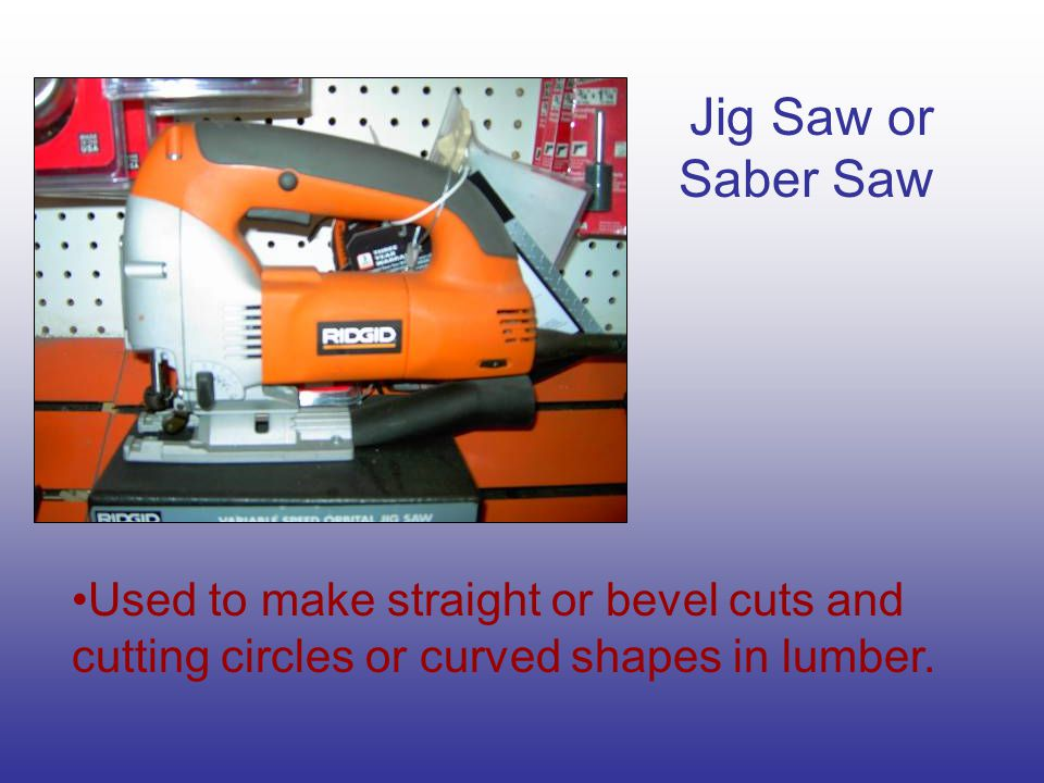Jig Saw or Saber Saw Used to make straight or bevel cuts and cutting circles or curved shapes in lumber.