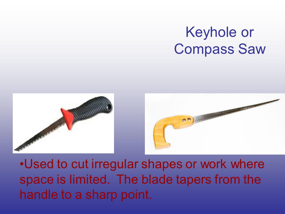 Keyhole or Compass Saw Used to cut irregular shapes or work where space is limited. The blade tapers from the handle to a sharp point.