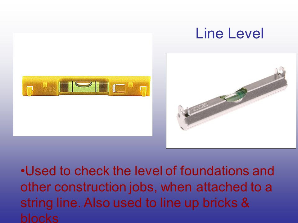 Line Level Used to check the level of foundations and other construction jobs, when attached to a string line. Also used to line up bricks & blocks