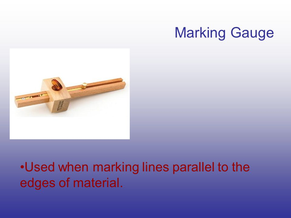Marking Gauge Used when marking lines parallel to the edges of material.