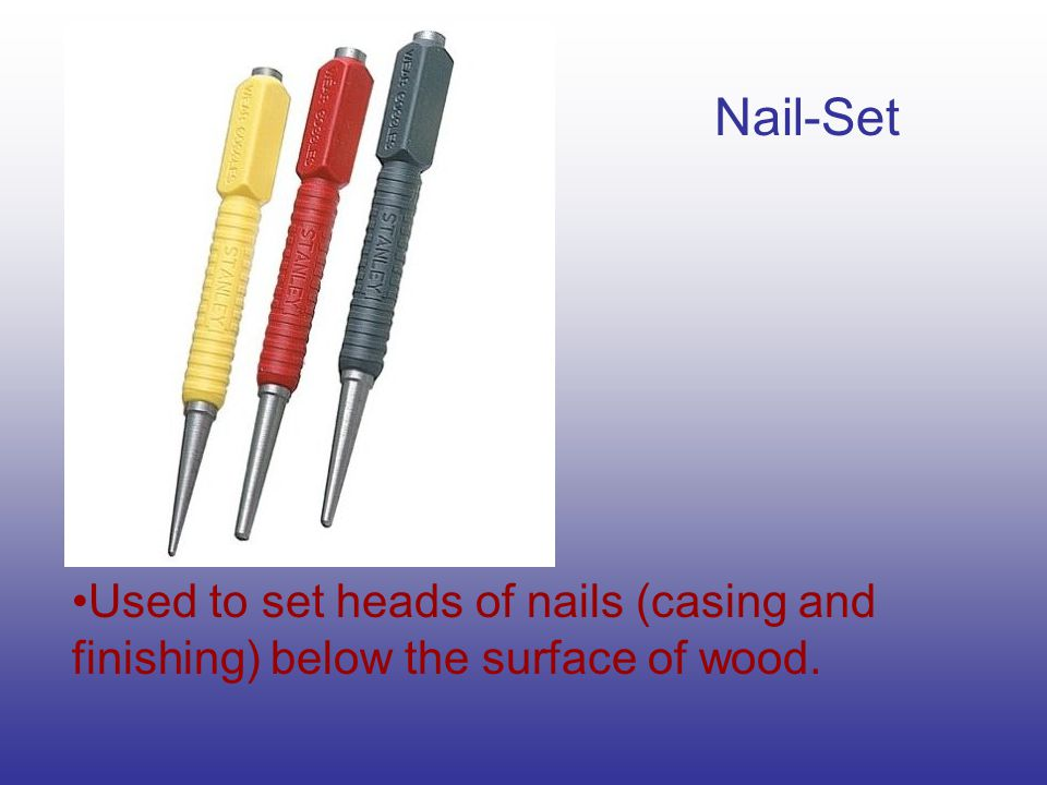 Nail-Set Used to set heads of nails (casing and finishing) below the surface of wood.