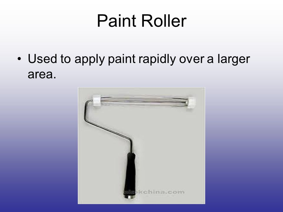 Paint Roller Used to apply paint rapidly over a larger area.