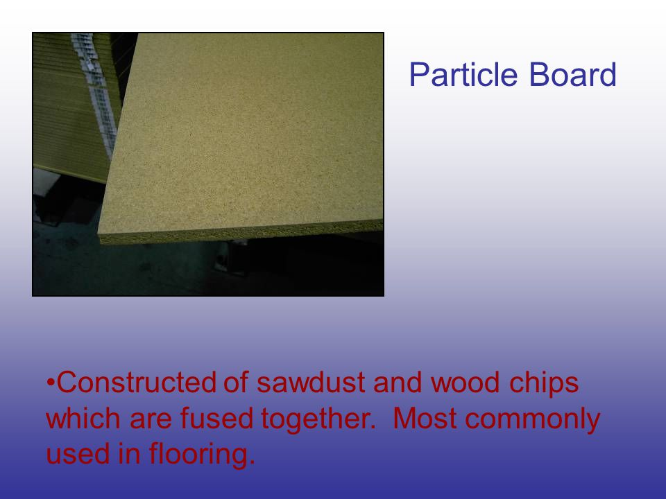 Particle Board Constructed of sawdust and wood chips which are fused together. Most commonly used in flooring.