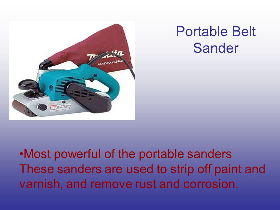 Portable Belt Sander Most powerful of the portable sanders These sanders are used to strip off paint and varnish, and remove rust and corrosion.