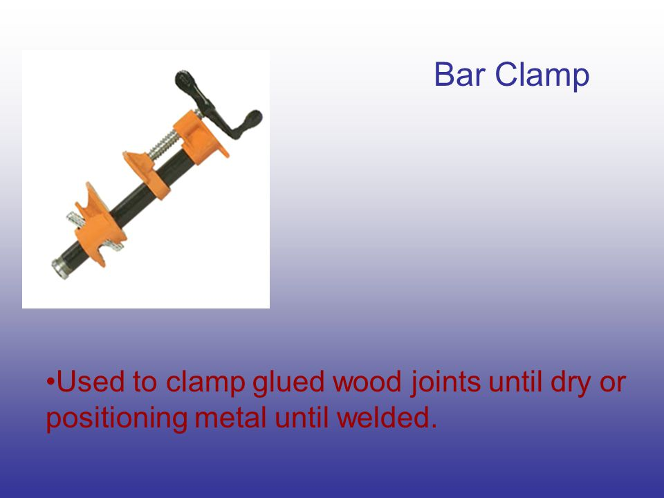 Bar Clamp Used to clamp glued wood joints until dry or positioning metal until welded.