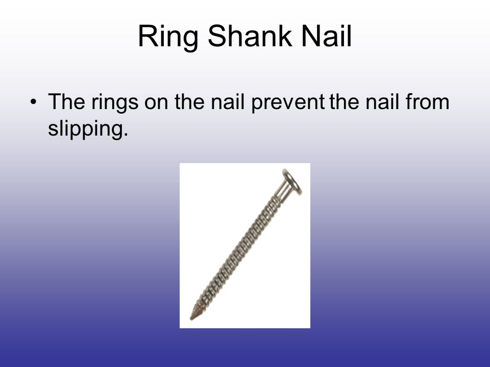 Ring Shank Nail The rings on the nail prevent the nail from slipping.