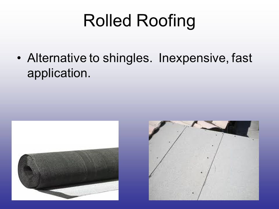 Rolled Roofing Alternative to shingles. Inexpensive, fast application.