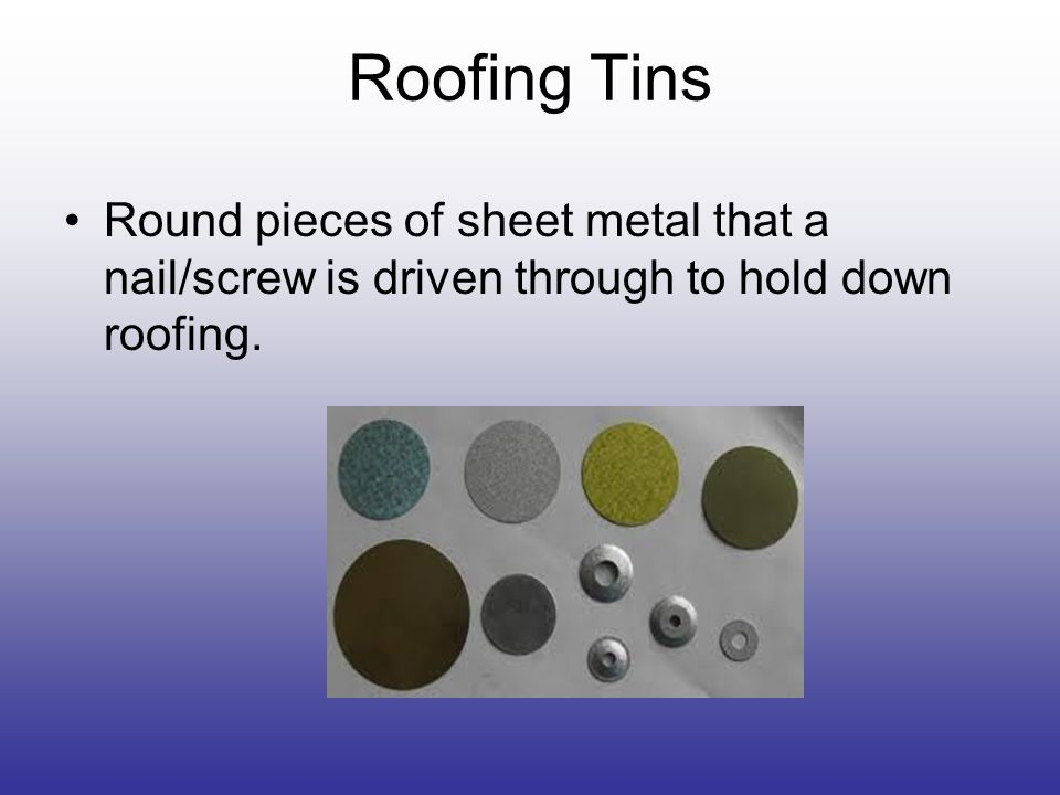 Roofing Tins Round pieces of sheet metal that a nail/screw is driven through to hold down roofing.
