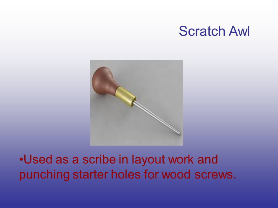 Scratch Awl Used as a scribe in layout work and punching starter holes for wood screws.