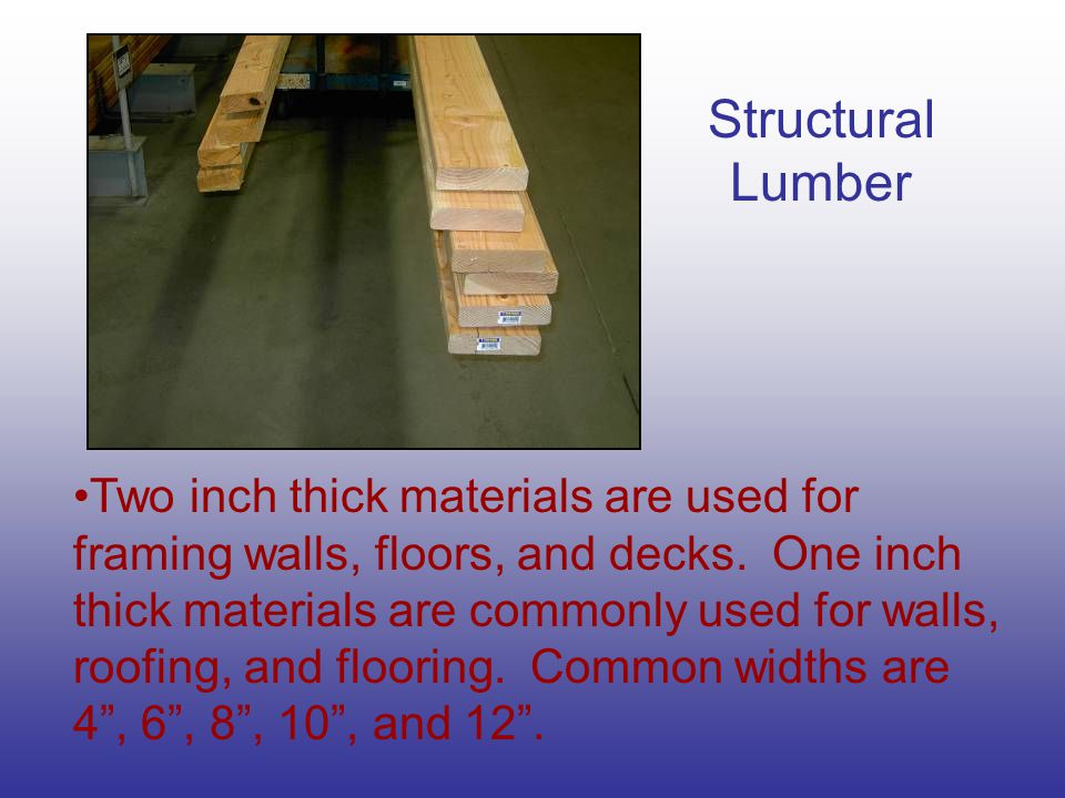 Structural Lumber Two inch thick materials are used for framing walls, floors, and decks. One inch thick materials are commonly used for walls, roofin