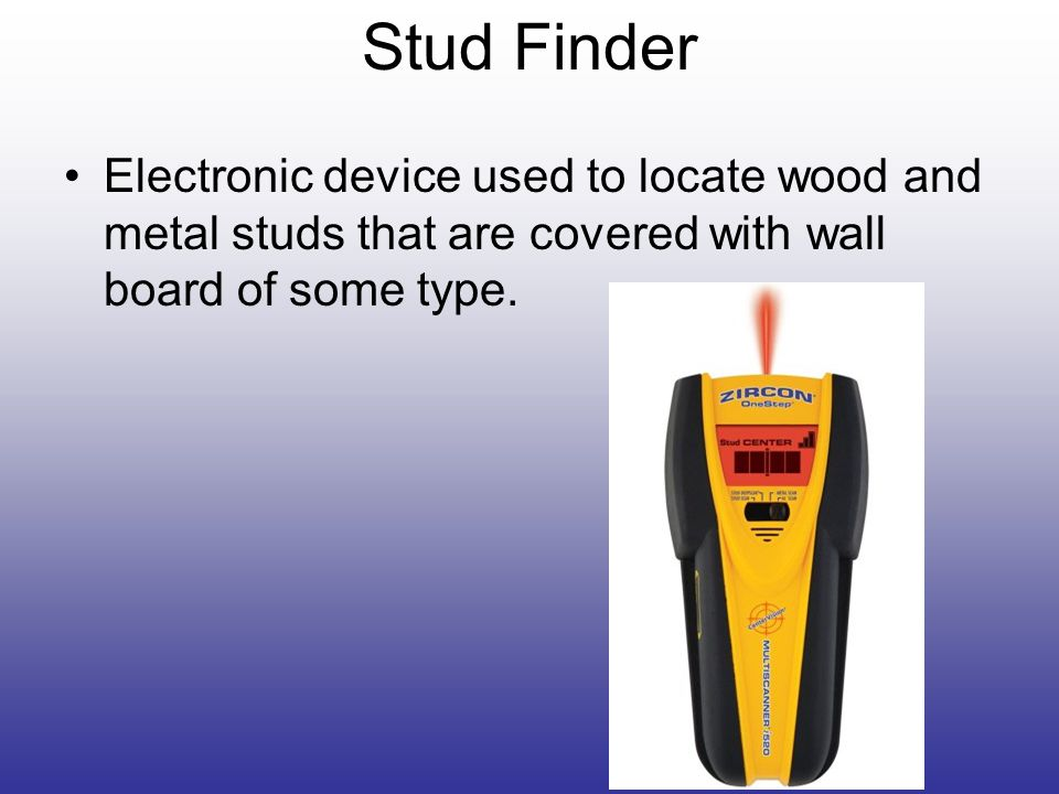 Stud Finder Electronic device used to locate wood and metal studs that are covered with wall board of some type.