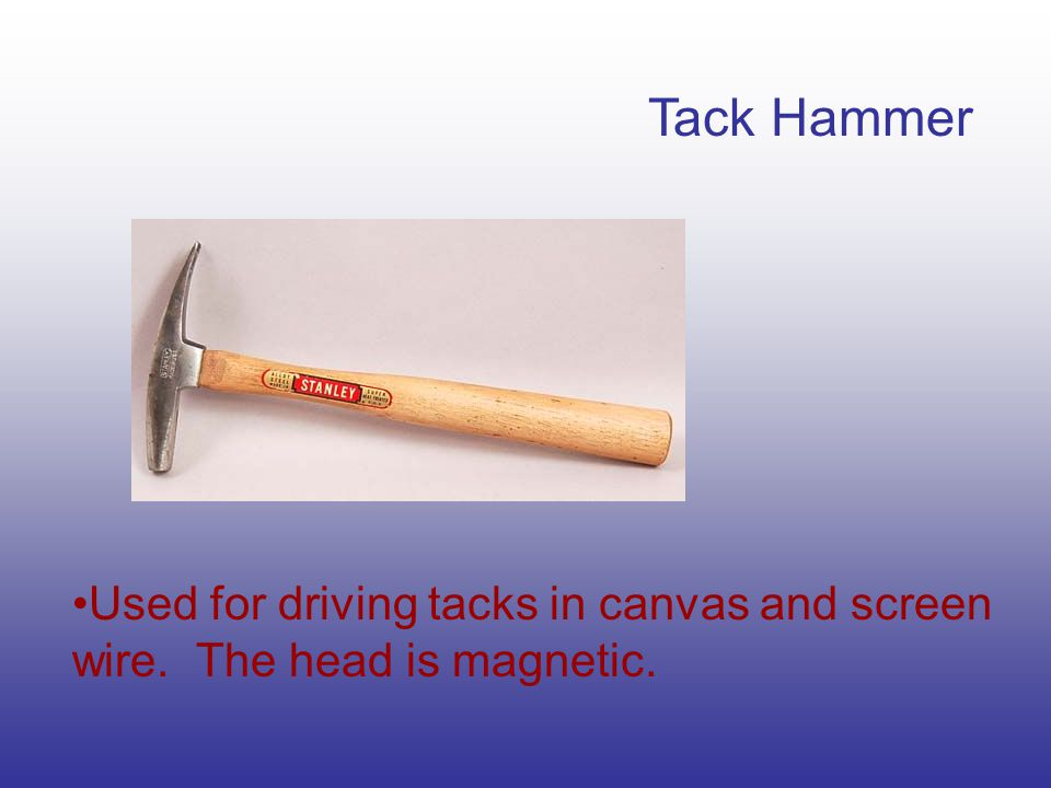 Tack Hammer Used for driving tacks in canvas and screen wire. The head is magnetic.