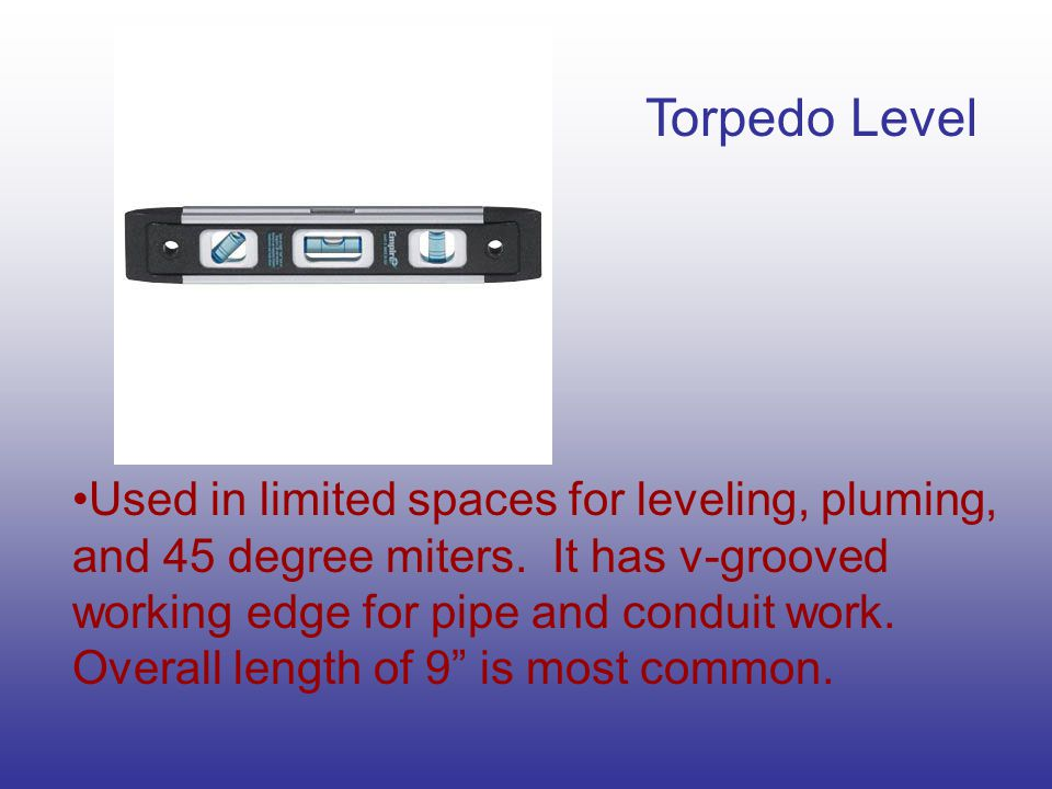 Torpedo Level Used in limited spaces for leveling, pluming, and 45 degree miters.