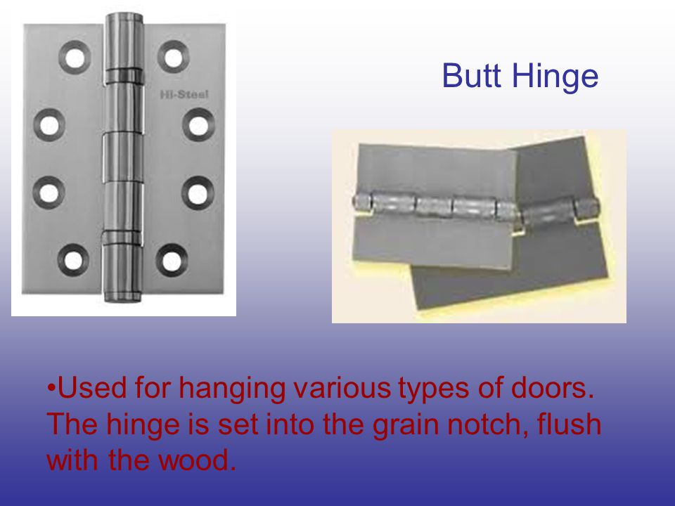 Butt Hinge Used for hanging various types of doors. The hinge is set into the grain notch, flush with the wood.