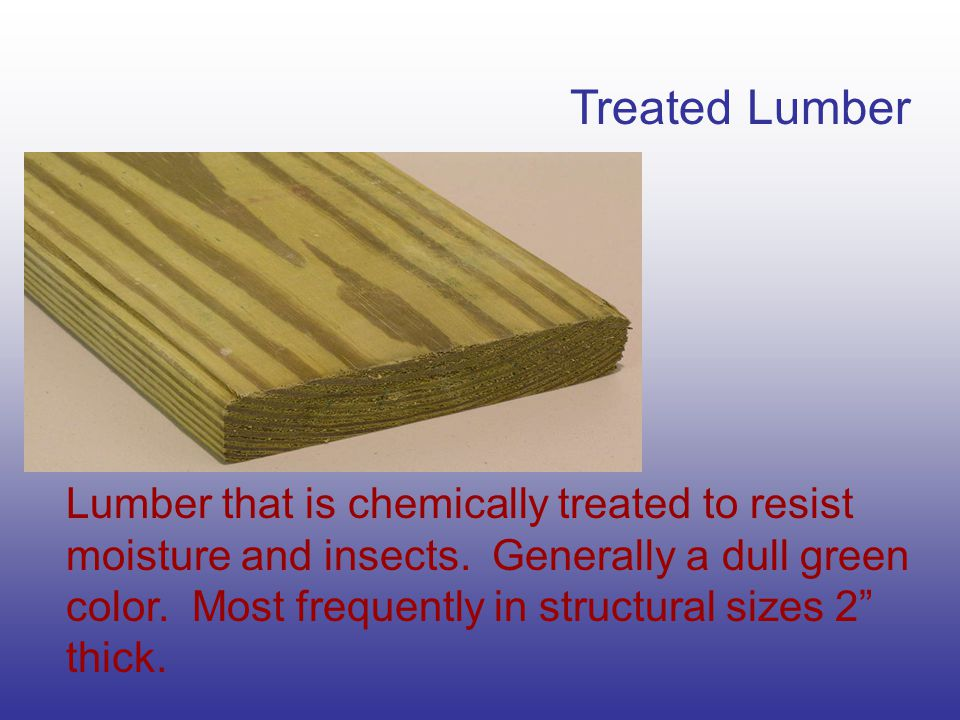 Treated Lumber Lumber that is chemically treated to resist moisture and insects.