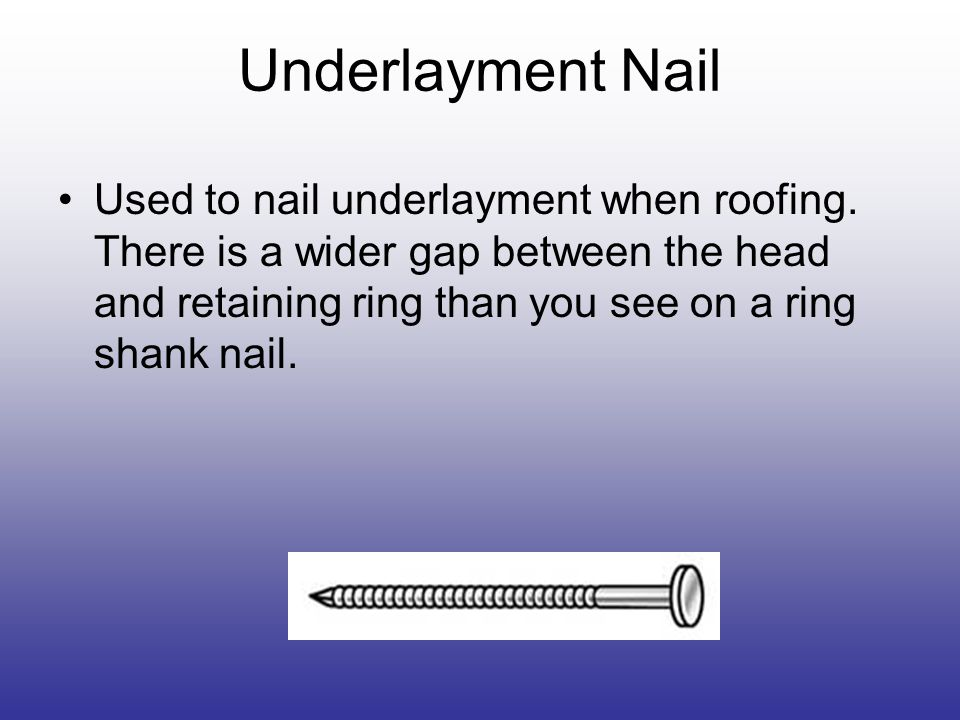 Underlayment Nail Used to nail underlayment when roofing.
