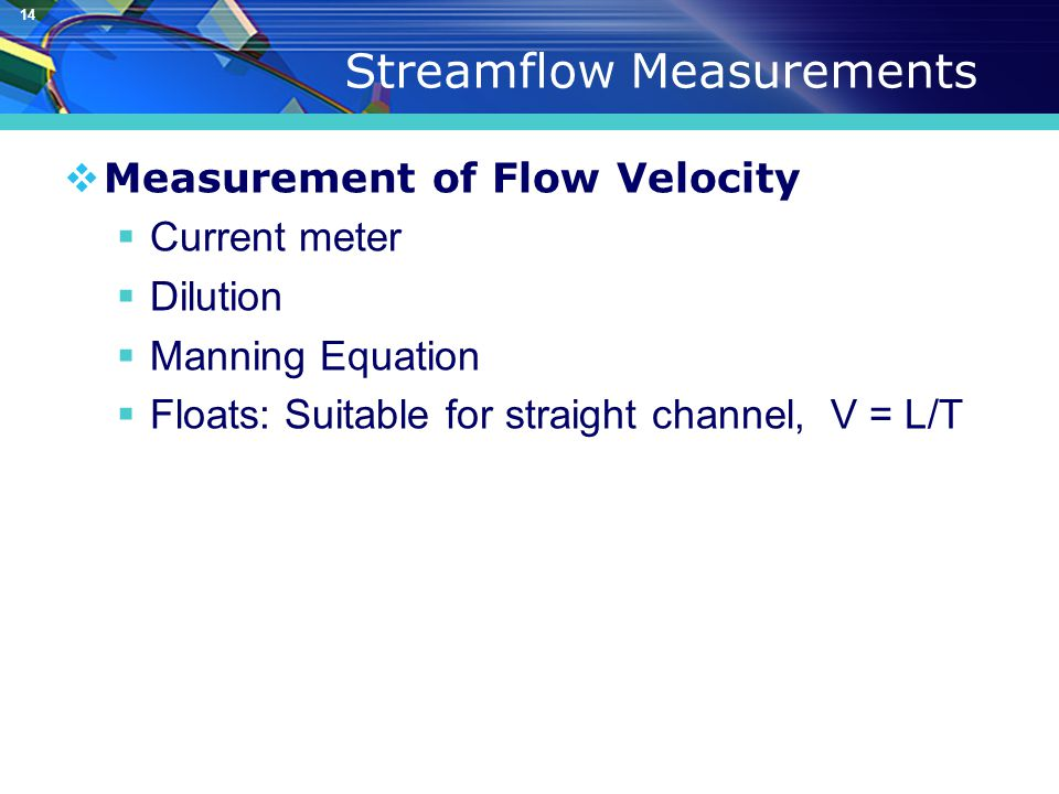 14 Streamflow Measurements  Measurement of Flow Velocity  Current meter  Dilution  Manning Equation  Floats: Suitable for straight channel, V = L/T