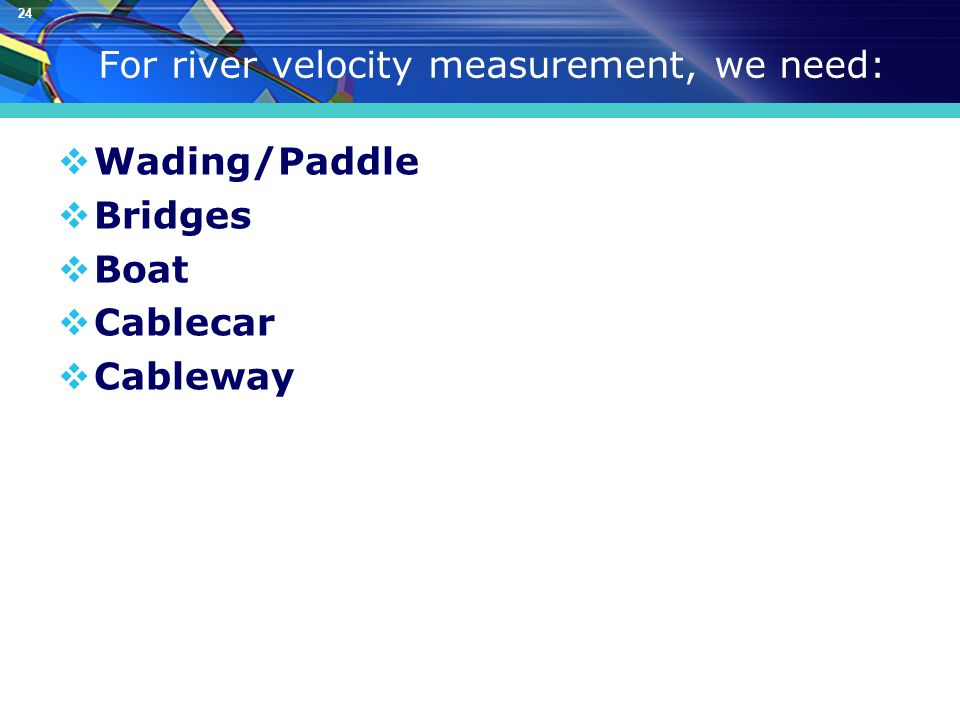 24 For river velocity measurement, we need:  Wading/Paddle  Bridges  Boat  Cablecar  Cableway