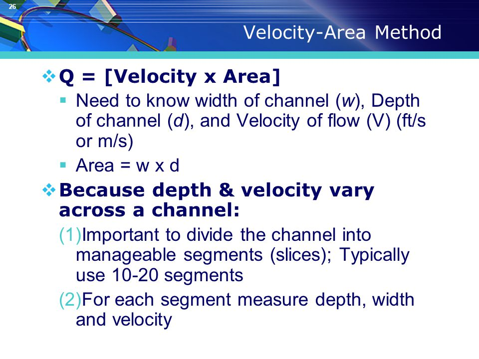26 Velocity-Area Method  Q = [Velocity x Area]  Need to know width of channel (w), Depth of channel (d), and Velocity of flow (V) (ft/s or m/s)  Area = w x d  Because depth & velocity vary across a channel: (1)Important to divide the channel into manageable segments (slices); Typically use 10-20 segments (2)For each segment measure depth, width and velocity