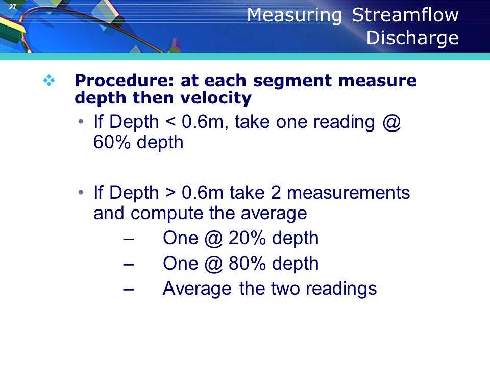 27 Measuring Streamflow Discharge  Procedure: at each segment measure depth then velocity If Depth < 0.6m, take one reading @ 60% depth If Depth > 0.6m take 2 measurements and compute the average –One @ 20% depth –One @ 80% depth –Average the two readings