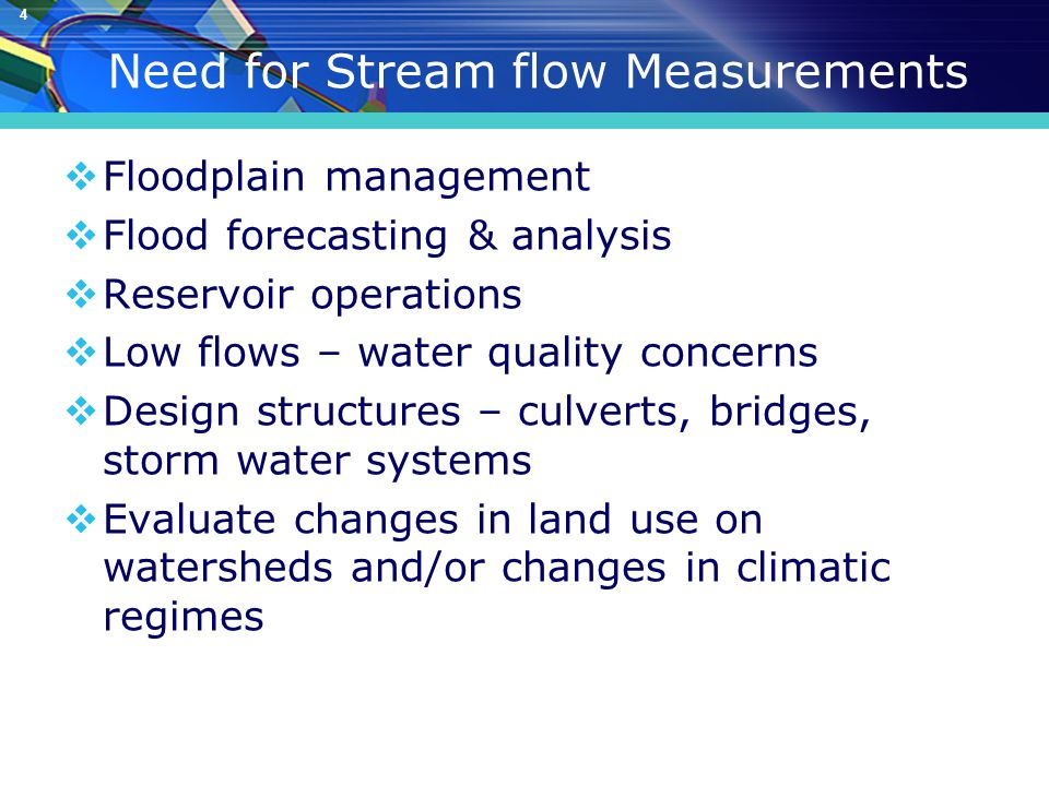4 Need for Stream flow Measurements  Floodplain management  Flood forecasting & analysis  Reservoir operations  Low flows – water quality concerns  Design structures – culverts, bridges, storm water systems  Evaluate changes in land use on watersheds and/or changes in climatic regimes