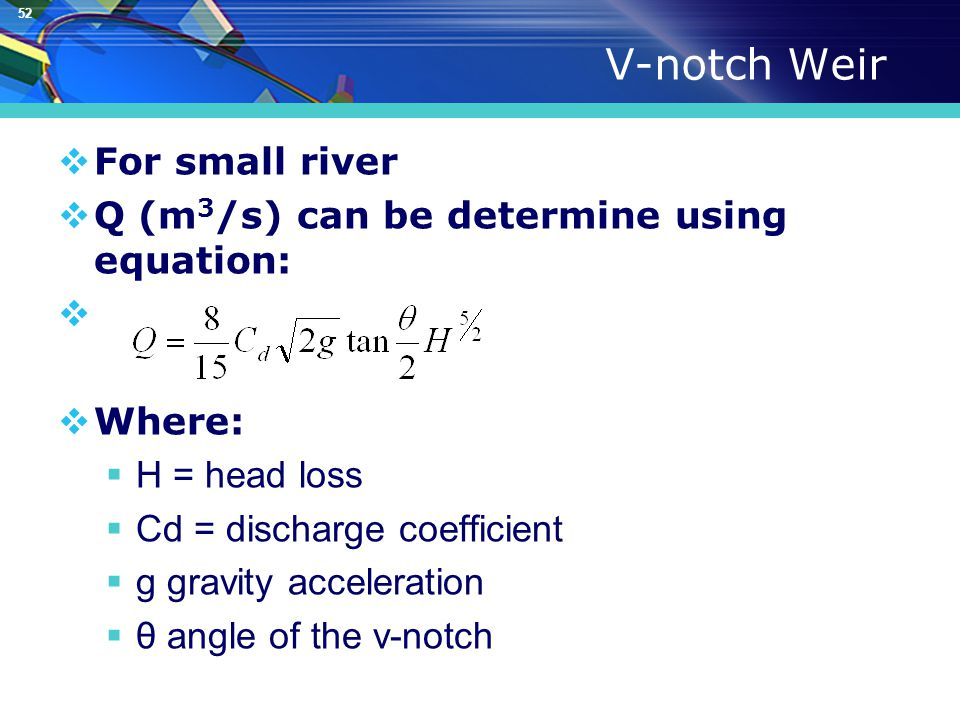 52 V-notch Weir  For small river  Q (m 3 /s) can be determine using equation:   Where:  H = head loss  Cd = discharge coefficient  g gravity acceleration  θ angle of the v-notch