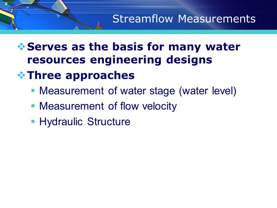 8 Streamflow Measurements  Serves as the basis for many water resources engineering designs  Three approaches  Measurement of water stage (water level)  Measurement of flow velocity  Hydraulic Structure