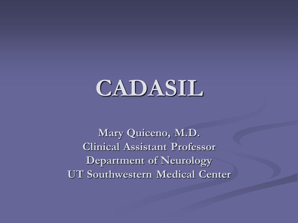 CADASIL Mary Quiceno, M.D. Clinical Assistant Professor Department of Neurology UT Southwestern Medical Center